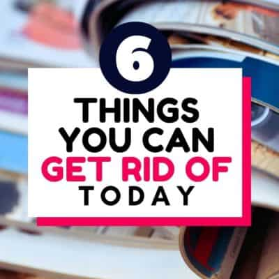 6 Things You Can Get Rid of Today